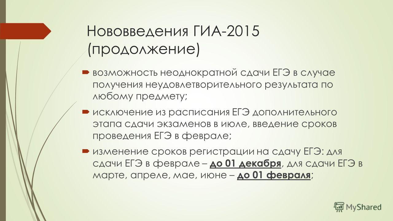 Нововведения ГИА-2015 (продолжение) возможность неоднократной сдачи ЕГЭ в случае получения неудовлетворительного результата по любому предмету; исключение из расписания ЕГЭ дополнительного этапа сдачи экзаменов в июле, введение сроков проведения ЕГЭ