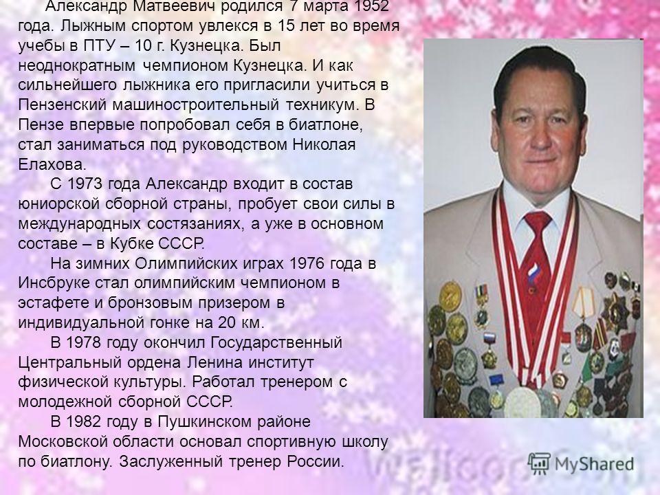 Елизаров Александр Матвеевич Александр Матвеевич родился 7 марта 1952 года. Лыжным спортом увлекся в 15 лет во время учебы в ПТУ – 10 г. Кузнецка. Был неоднократным чемпионом Кузнецка. И как сильнейшего лыжника его пригласили учиться в Пензенский маш