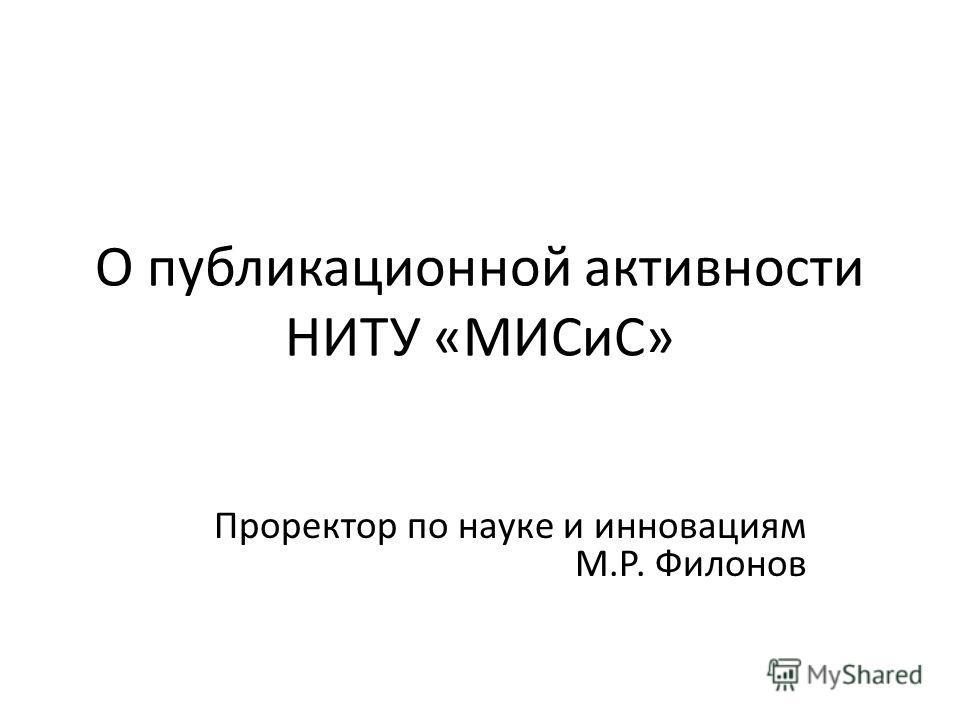 О публикационной активности НИТУ «МИСиС» Проректор по науке и инновациям М.Р. Филонов