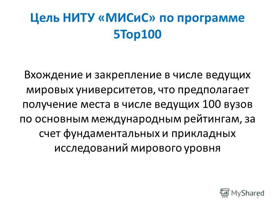 Цель НИТУ «МИСиС» по программе 5Top100 Вхождение и закрепление в числе ведущих мировых университетов, что предполагает получение места в числе ведущих 100 вузов по основным международным рейтингам, за счет фундаментальных и прикладных исследований ми