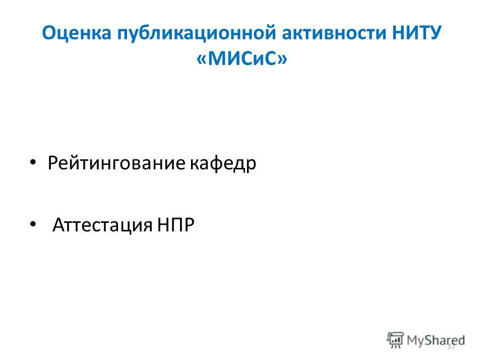Оценка публикационной активности НИТУ «МИСиС» Рейтингование кафедр Аттестация НПР 37