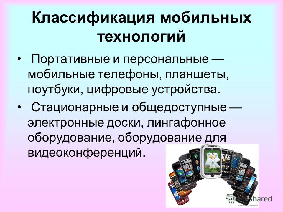 Классификация мобильных технологий Портативные и персональные мобильные телефоны, планшеты, ноутбуки, цифровые устройства. Стационарные и общедоступные электронные доски, лингафонное оборудование, оборудование для видеоконференций.