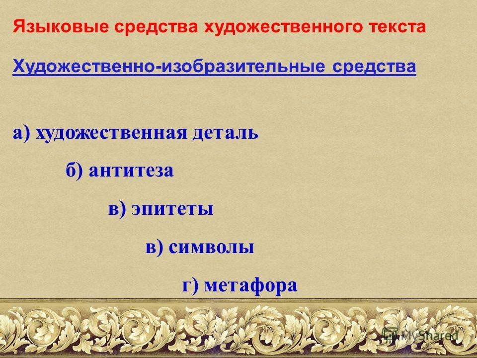 Языковые средства художественного текста Художественно-изобразительные средства а) художественная деталь б) антитеза в) эпитеты в) символы г) метафора