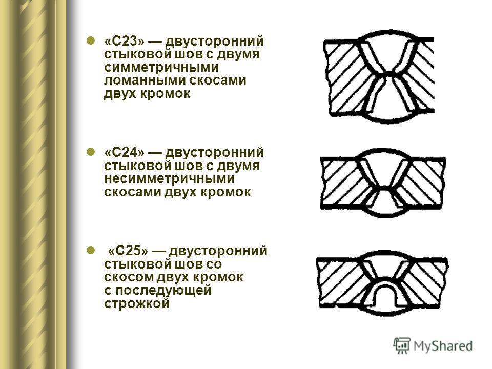 «С23» двусторонний стыковой шов с двумя симметричными ломанными скосами двух кромок «С24» двусторонний стыковой шов с двумя несимметричными скосами двух кромок «С25» двусторонний стыковой шов со скосом двух кромок с последующей строжкой