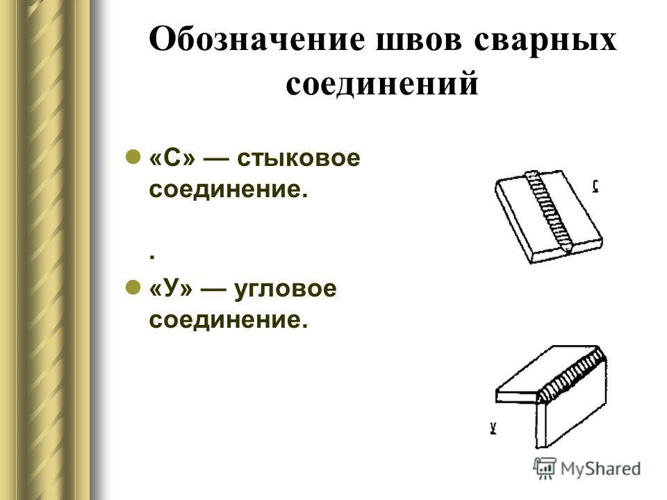 Обозначение швов сварных соединений «С» стыковое соединение.. «У» угловое соединение.