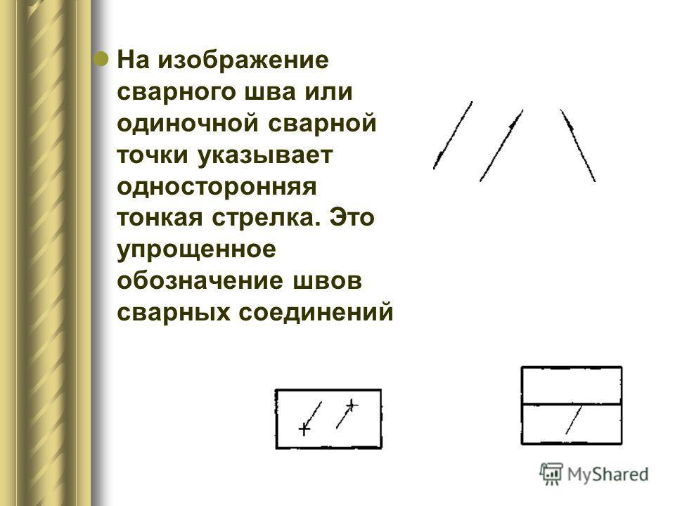 На изображение сварного шва или одиночной сварной точки указывает односторонняя тонкая стрелка. Это упрощенное обозначение швов сварных соединений