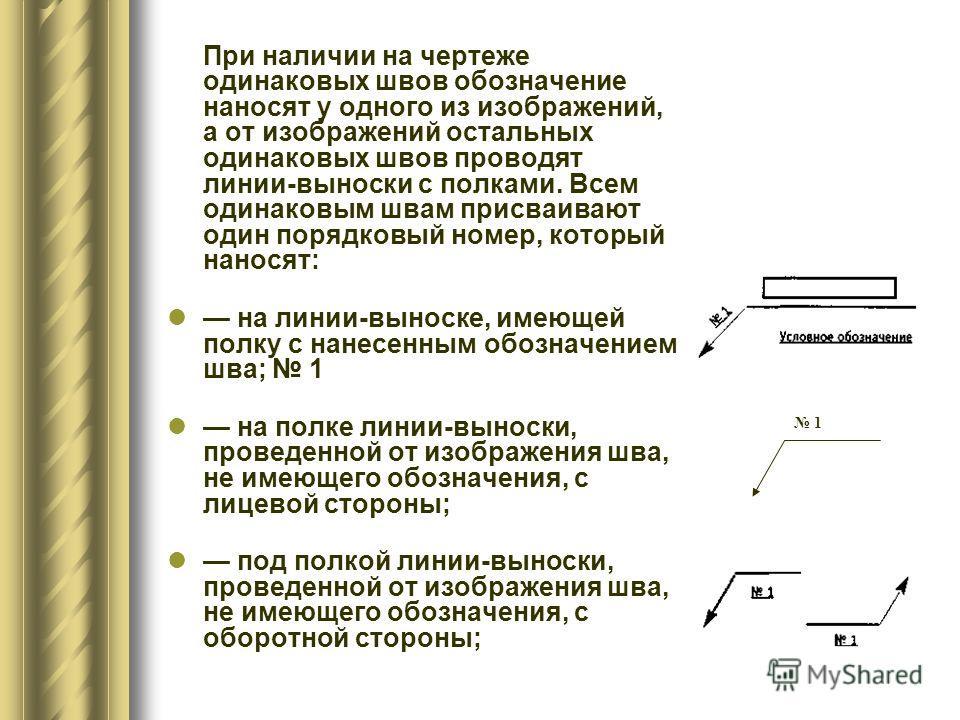 При наличии на чертеже одинаковых швов обозначение наносят у одного из изображений, а от изображений остальных одинаковых швов проводят линии-выноски с полками. Всем одинаковым швам присваивают один порядковый номер, который наносят: на линии-выноске