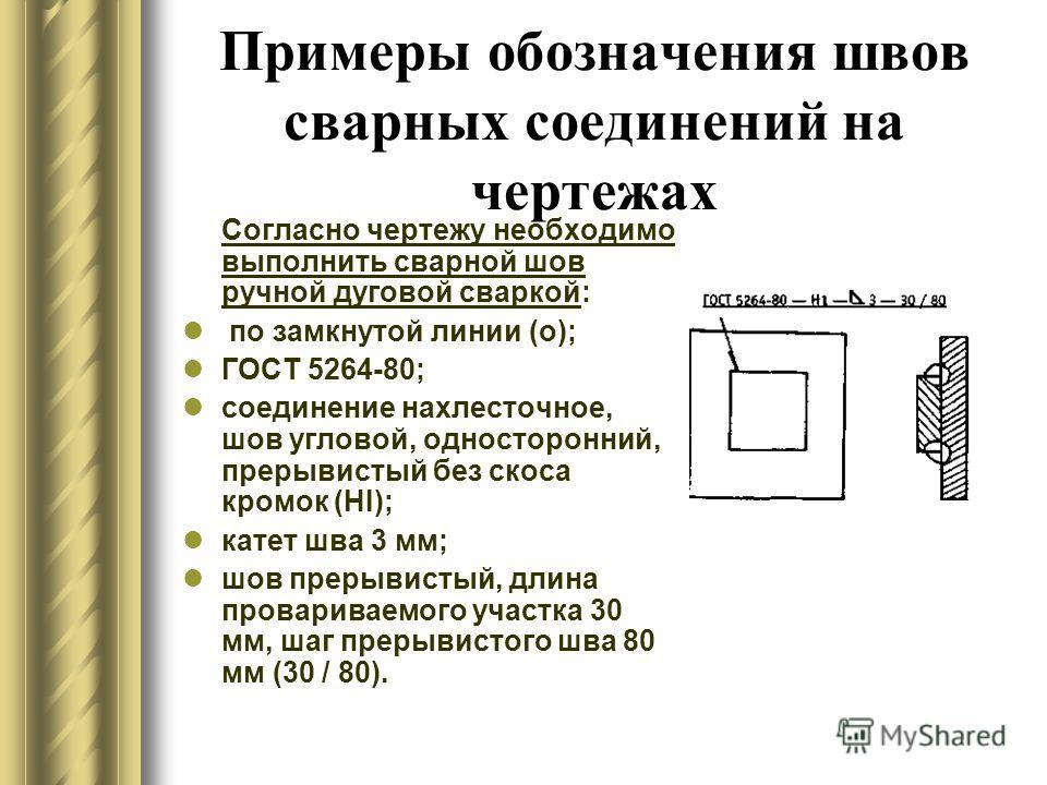 Примеры обозначения швов сварных соединений на чертежах Согласно чертежу необходимо выполнить сварной шов ручной дуговой сваркой: по замкнутой линии (о); ГОСТ 5264-80; соединение нахлесточное, шов угловой, односторонний, прерывистый без скоса кромок