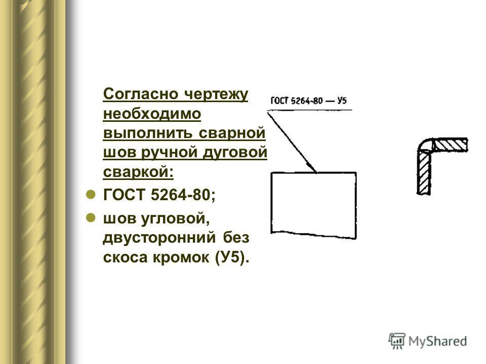 Согласно чертежу необходимо выполнить сварной шов ручной дуговой сваркой: ГОСТ 5264-80; шов угловой, двусторонний без скоса кромок (У5).