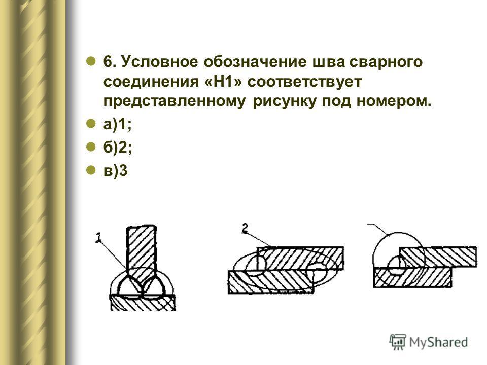 6. Условное обозначение шва сварного соединения «H1» соответствует представленному рисунку под номером. а)1; б)2; в)3