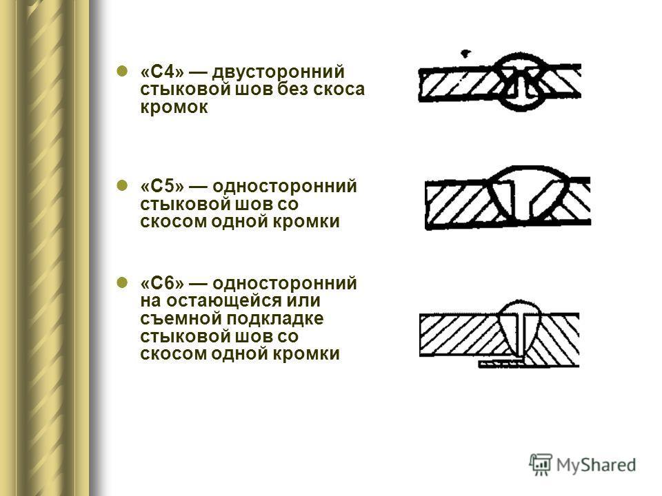 «С4» двусторонний стыковой шов без скоса кромок «С5» односторонний стыковой шов со скосом одной кромки «С6» односторонний на остающейся или съемной подкладке стыковой шов со скосом одной кромки
