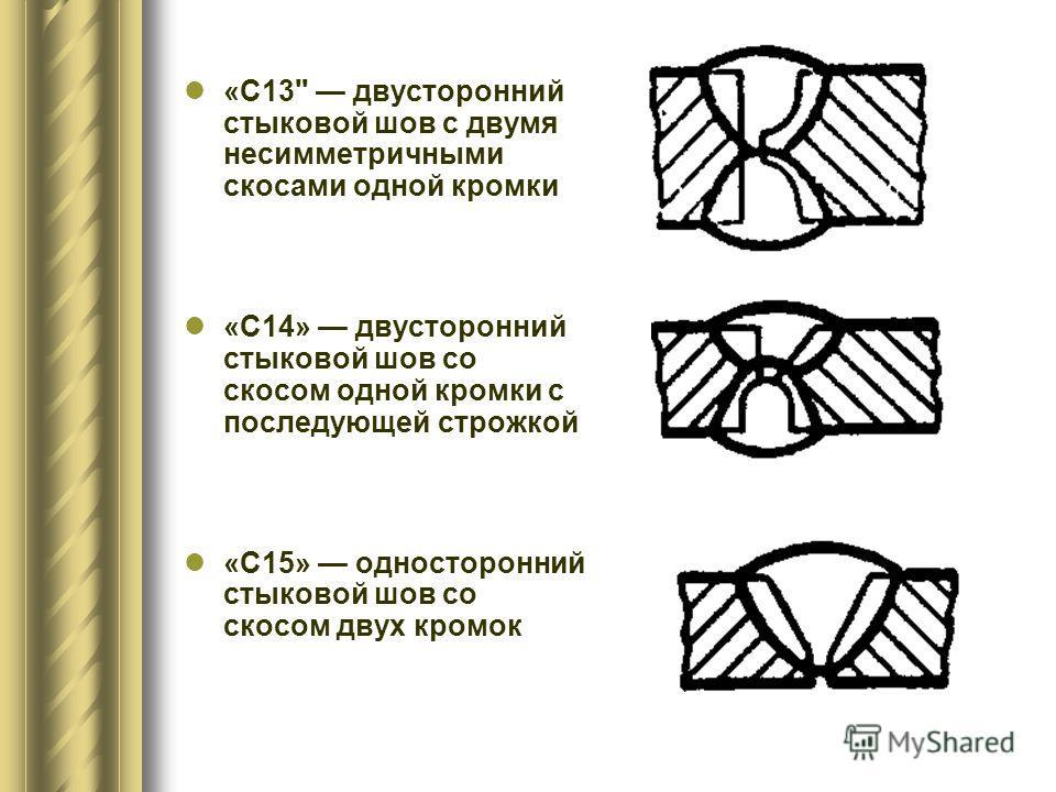 «С13 двусторонний стыковой шов с двумя несимметричными скосами одной кромки «С14» двусторонний стыковой шов со скосом одной кромки с последующей строжкой «С15» односторонний стыковой шов со скосом двух кромок