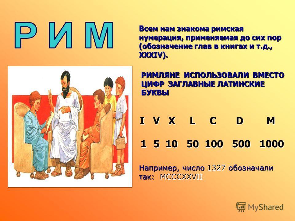 1 5 5 10 50 100 500 1000 I II I V V X X L L C C D D M M РИМЛЯНЕ ИСПОЛЬЗОВАЛИ ВМЕСТО ЦИФР ЗАГЛАВНЫЕ ЛАТИНСКИЕ БУКВЫ Всем нам знакома римская нумерация, применяемая до сих пор (обозначение глав в книгах и т.д., XXXIV). Например, число 1327 обозначали т