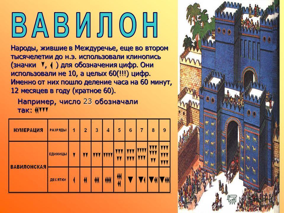 Народы, жившие в Междуречье, еще во втором тысячелетии до н.э. использовали клинопись (значки, ) для обозначения цифр. Они использовали не 10, а целых 60(!!!) цифр. Именно от них пошло деление часа на 60 минут, 12 месяцев в году (кратное 60). Наприме