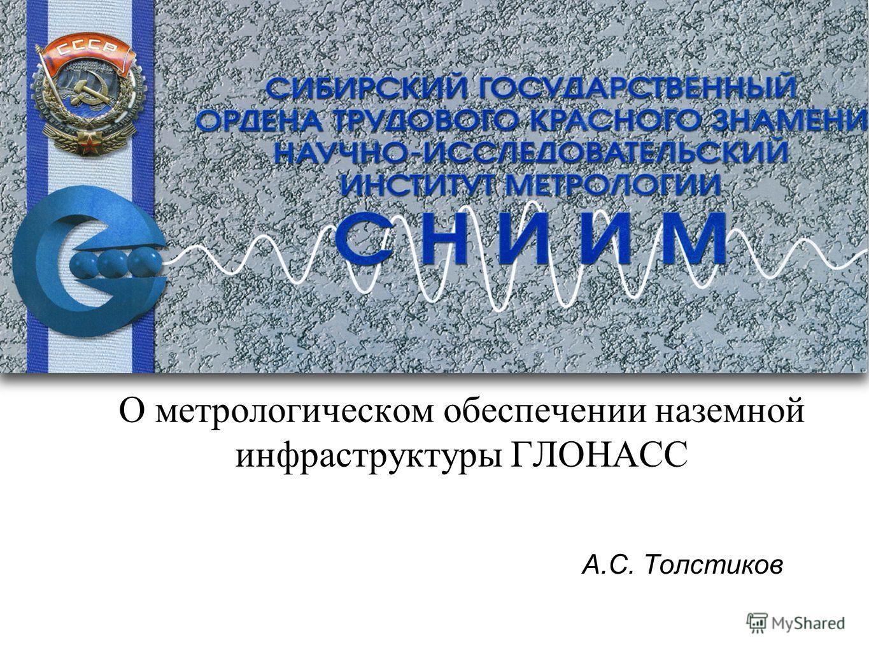 О метрологическом обеспечении наземной инфраструктуры ГЛОНАСС А.С. Толстиков