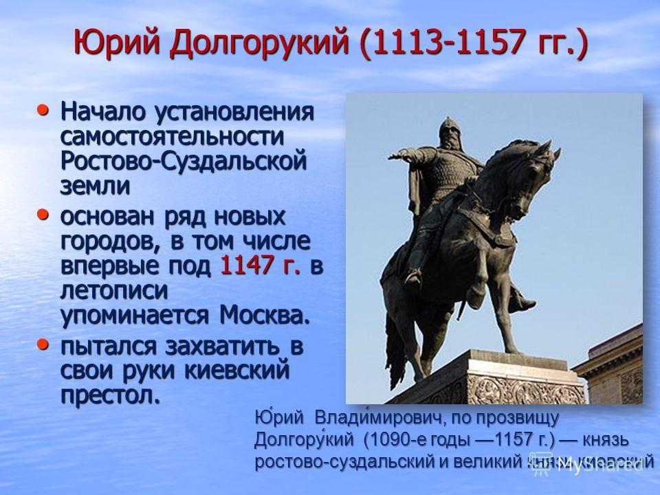 Юрий Долгорукий (1113-1157 гг.) Начало установления самостоятельности Ростово-Суздальской земли Начало установления самостоятельности Ростово-Суздальской земли основан ряд новых городов, в том числе впервые под 1147 г. в летописи упоминается Москва.