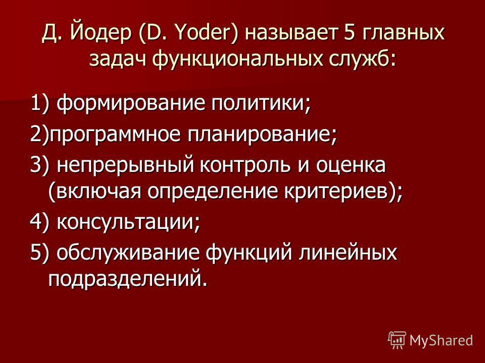 Д. Йодер (D. Yoder) называет 5 главных задач функциональных служб: 1) формирование политики; 2)программное планирование; 3) непрерывный контроль и оценка (включая определение критериев); 4) консультации; 5) обслуживание функций линейных подразделений