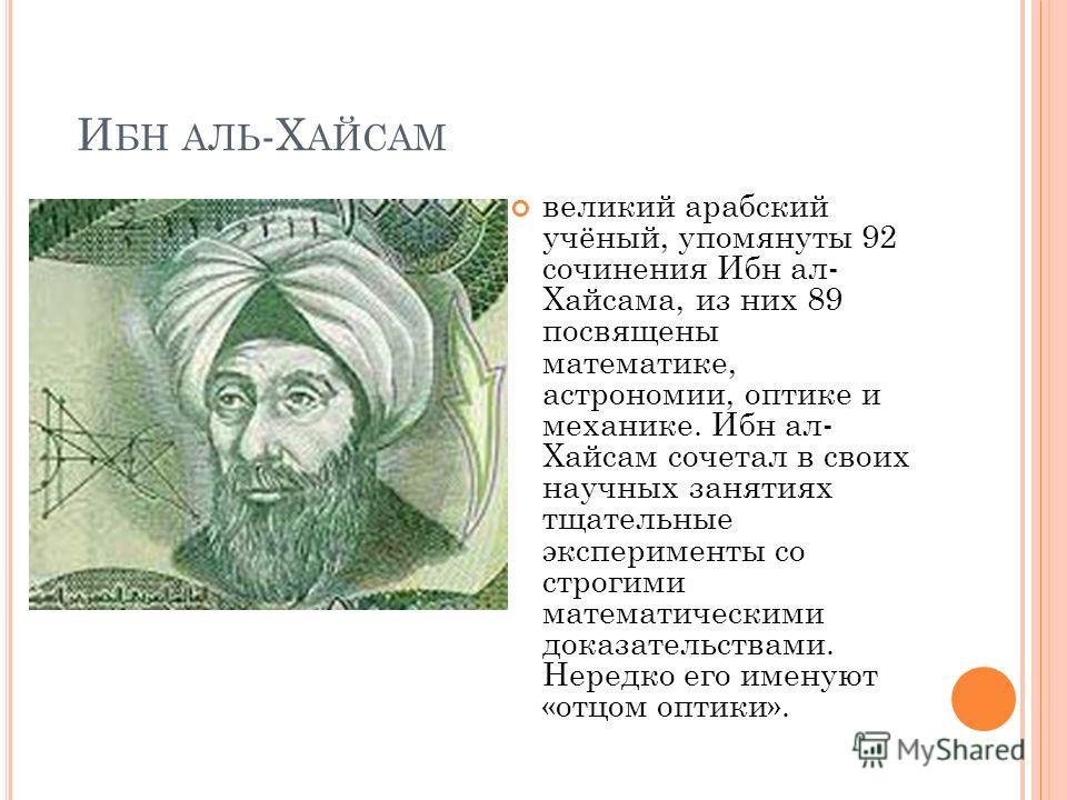 И БН АЛЬ -Х АЙСАМ великий арабский учёный, упомянуты 92 сочинения Ибн ал- Хайсама, из них 89 посвящены математике, астрономии, оптике и механике. Ибн ал- Хайсам сочетал в своих научных занятиях тщательные эксперименты со строгими математическими дока