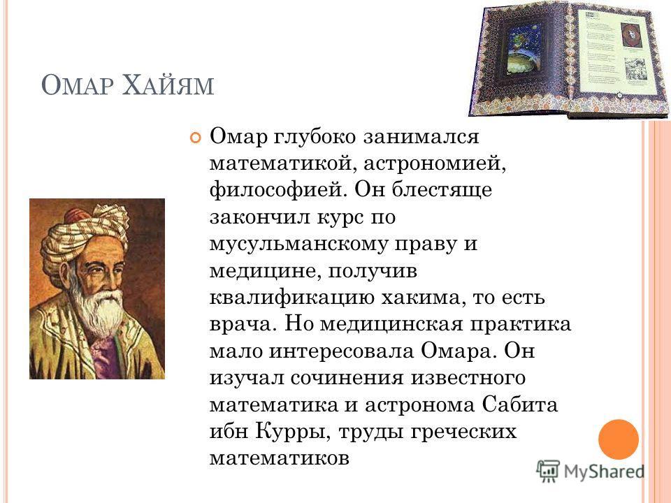 О МАР Х АЙЯМ Омар глубоко занимался математикой, астрономией, философией. Он блестяще закончил курс по мусульманскому праву и медицине, получив квалификацию хакима, то есть врача. Но медицинская практика мало интересовала Омара. Он изучал сочинения и