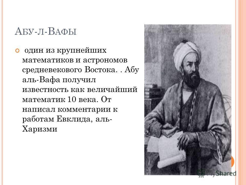 А БУ - Л -В АФЫ один из крупнейших математиков и астрономов средневекового Востока.. Абу аль-Вафа получил известность как величайший математик 10 века. От написал комментарии к работам Евклида, аль- Харизми