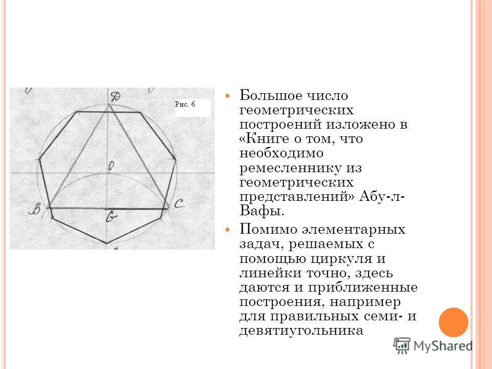 Большое число геометрических построений изложено в «Книге о том, что необходимо ремесленнику из геометрических представлений» Абу-л- Вафы. Помимо элементарных задач, решаемых с помощью циркуля и линейки точно, здесь даются и приближенные построения,