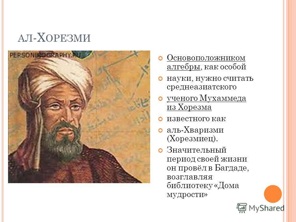 АЛ -Х ОРЕЗМИ Основоположником алгебры, как особой науки, нужно считать среднеазиатского ученого Мухаммеда из Хорезма известного как аль-Хваризми (Хорезмиец). Значительный период своей жизни он провёл в Багдаде, возглавляя библиотеку «Дома мудрости»
