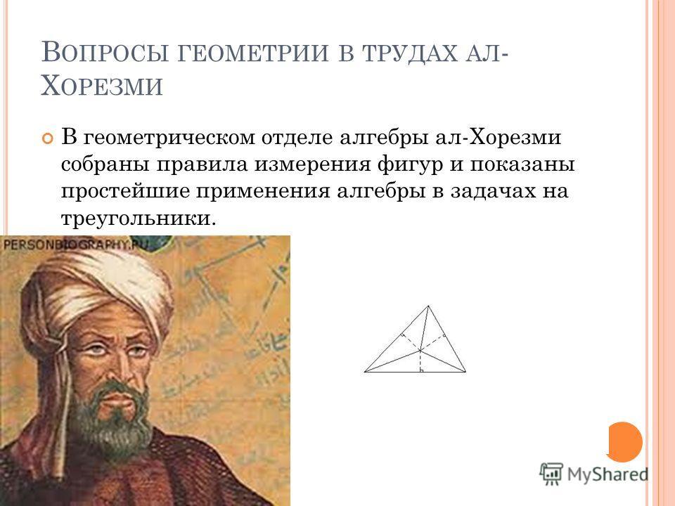 В ОПРОСЫ ГЕОМЕТРИИ В ТРУДАХ АЛ - Х ОРЕЗМИ В геометрическом отделе алгебры ал-Хорезми собраны правила измерения фигур и показаны простейшие применения алгебры в задачах на треугольники.