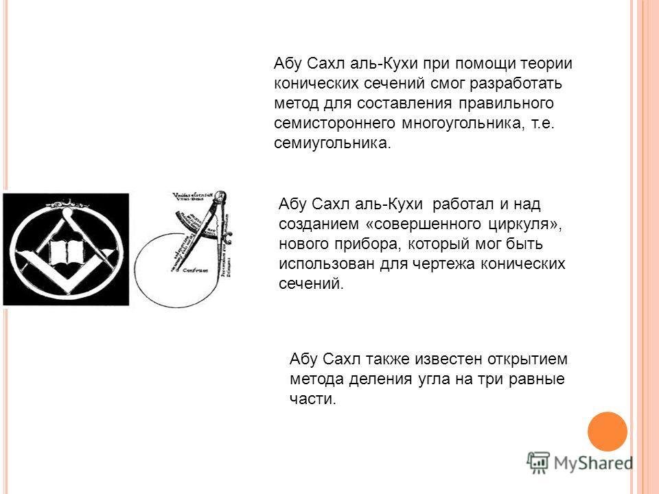 Абу Сахл аль-Кухи при помощи теории конических сечений смог разработать метод для составления правильного семистороннего многоугольника, т.е. семиугольника. Абу Сахл аль-Кухи работал и над созданием «совершенного циркуля», нового прибора, который мог