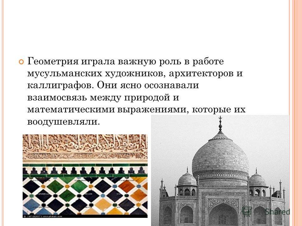 Геометрия играла важную роль в работе мусульманских художников, архитекторов и каллиграфов. Они ясно осознавали взаимосвязь между природой и математическими выражениями, которые их воодушевляли.