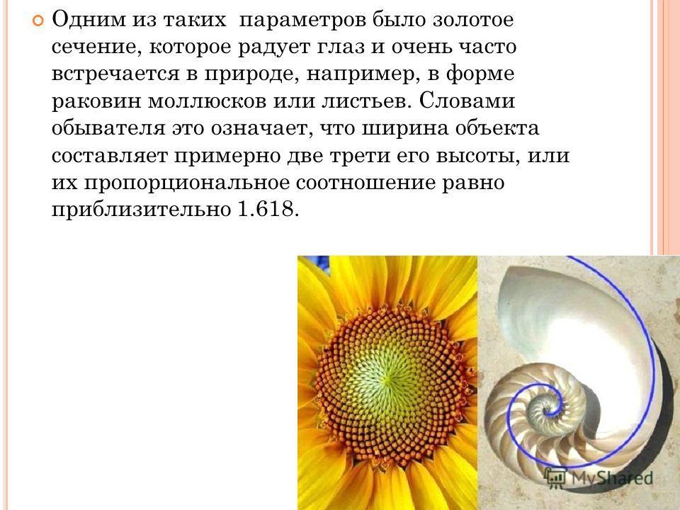 Одним из таких параметров было золотое сечение, которое радует глаз и очень часто встречается в природе, например, в форме раковин моллюсков или листьев. Словами обывателя это означает, что ширина объекта составляет примерно две трети его высоты, или