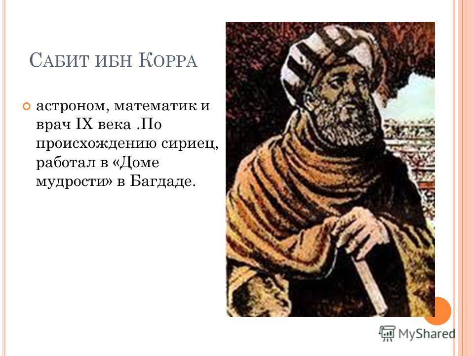 С АБИТ ИБН К ОРРА астроном, математик и врач IX века.По происхождению сириец, работал в «Доме мудрости» в Багдаде.