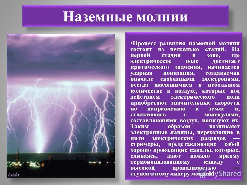 Наземные молнии Процесс развития наземной молнии состоит из несколько стадий. На первой стадии в зоне, где электрическое поле достигает критического значения, начинается ударная ионизация, создаваемая вначале свободными электронами, всегда имеющимися