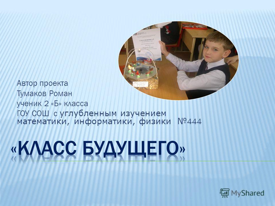 Автор проекта Тумаков Роман ученик 2 «Б» класса ГОУ СОШ с углубленным изучением математики, информатики, физики 444