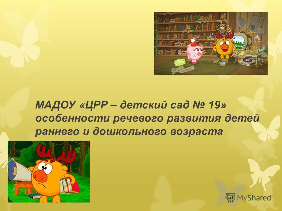 МАДОУ «ЦРР – детский сад 19» особенности речевого развития детей раннего и дошкольного возраста