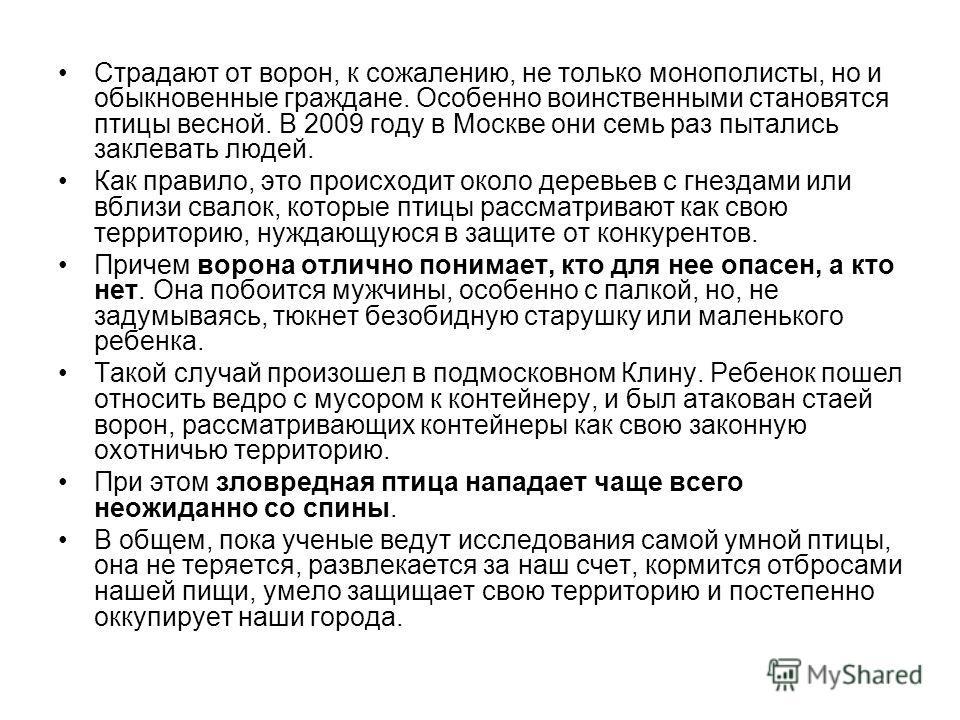 Страдают от ворон, к сожалению, не только монополисты, но и обыкновенные граждане. Особенно воинственными становятся птицы весной. В 2009 году в Москве они семь раз пытались заклевать людей. Как правило, это происходит около деревьев с гнездами или в
