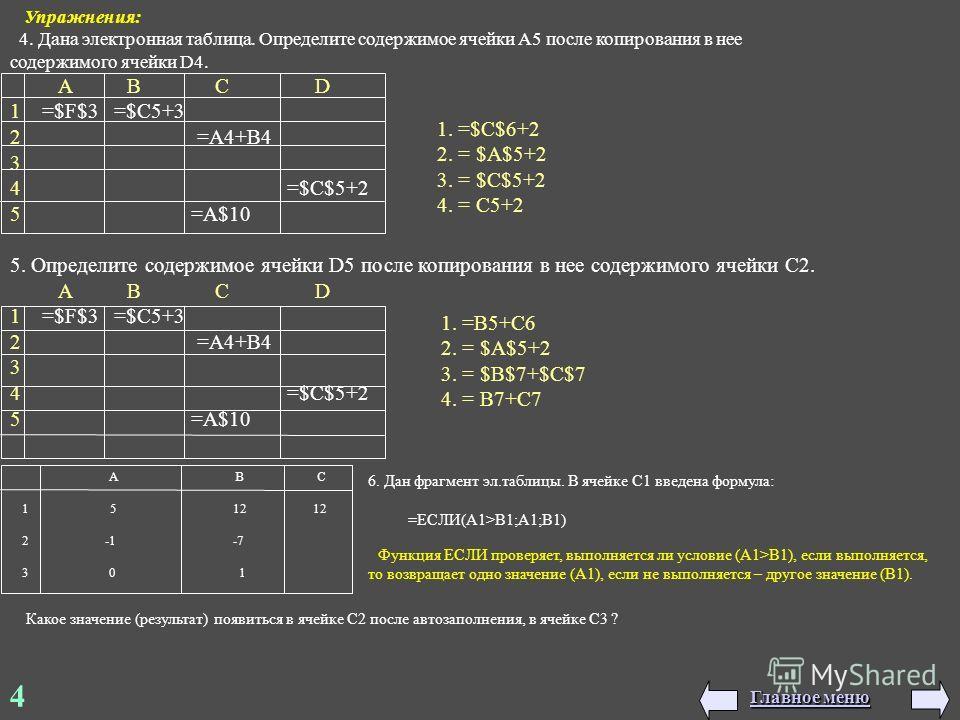 4 Упражнения: 4. Дана электронная таблица. Определите содержимое ячейки А5 после копирования в нее содержимого ячейки D4. А В С D 1 =$F$3 =$C5+3 2 =A4+B4 3 4 =$C$5+2 5 =A$10 5. Определите содержимое ячейки D5 после копирования в нее содержимого ячейк