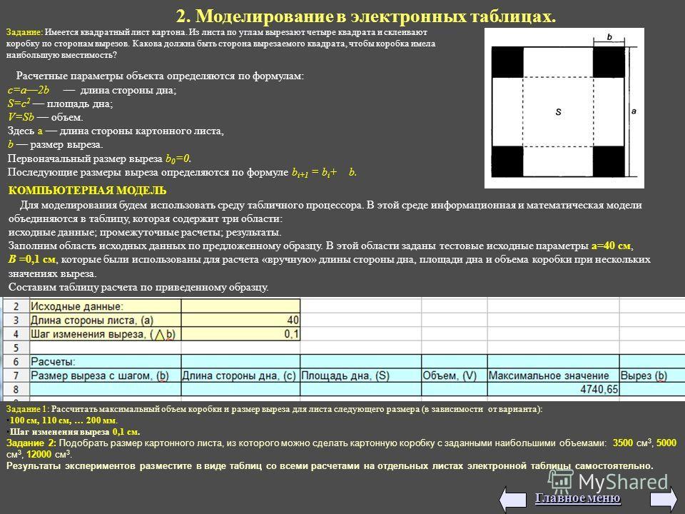 2. Моделирование в электронных таблицах. Задание: Имеется квадратный лист картона. Из листа по углам вырезают четыре квадрата и склеивают коробку по сторонам вырезов. Какова должна быть сторона вырезаемого квадрата, чтобы коробка имела наибольшую вме