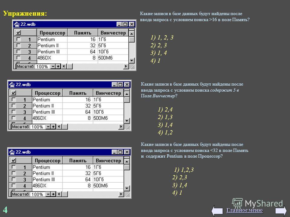 4 Упражнения: 1) 1, 2, 3 2) 2, 3 3) 1, 4 4) 1 1) 2,4 2) 1,3 3) 1,4 4) 1,2 1) 1,2,3 2) 2,3 3) 1,4 4) 1 Какие записи в базе данных будут найдены после ввода запроса с условием поиска >16 в поле Память? Какие записи в базе данных будут найдены после вво