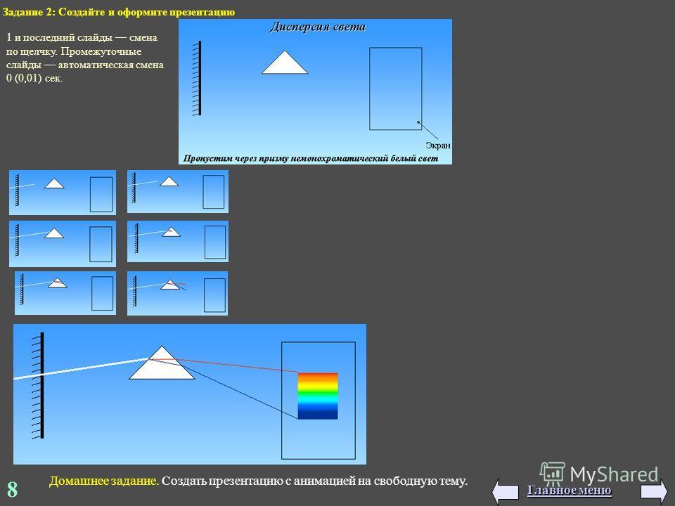8 Задание 2: Создайте и оформите презентацию 1 и последний слайды смена по щелчку. Промежуточные слайды автоматическая смена 0 (0,01) сек. Домашнее задание. Создать презентацию с анимацией на свободную тему. Главное меню Главное меню