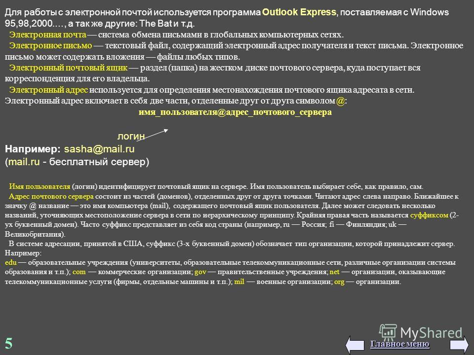 5 Для работы с электронной почтой используется программа Outlook Express, поставляемая с Windows 95,98,2000.…, а так же другие: The Bat и т.д. Электронная почта система обмена письмами в глобальных компьютерных сетях. Электронное письмо текстовый фай