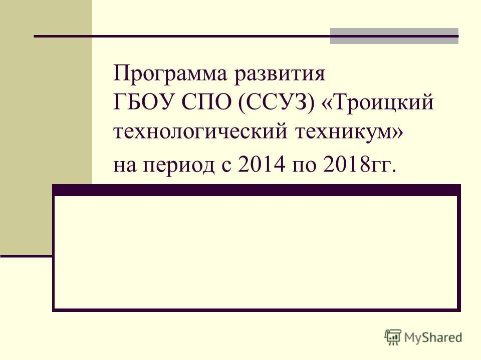 Программа развития ГБОУ СПО (ССУЗ) «Троицкий технологический техникум» на период с 2014 по 2018 гг.
