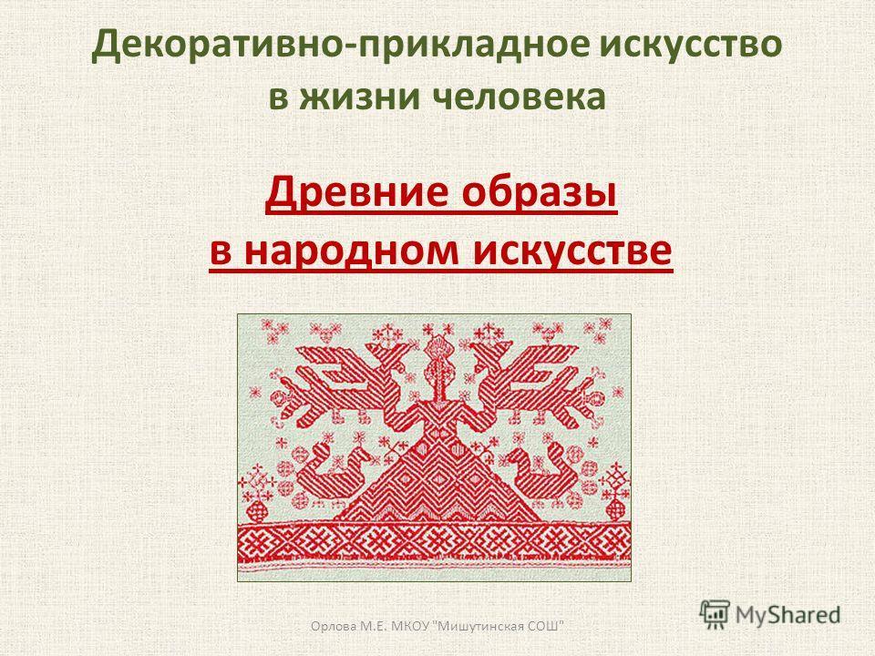 Декоративно-прикладное искусство в жизни человека Древние образы в народном искусстве Орлова М.Е. МКОУ Мишутинская СОШ