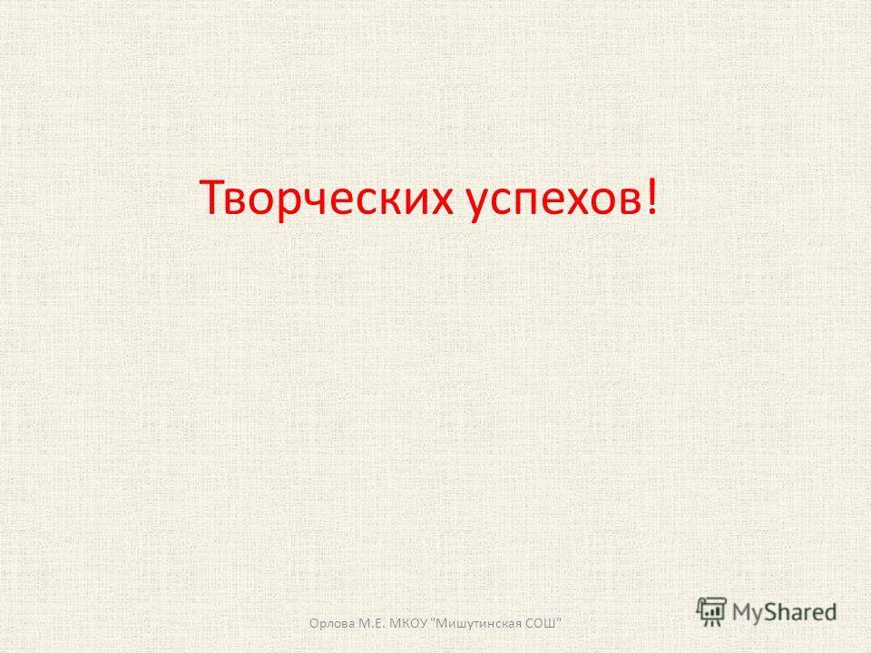Творческих успехов! Орлова М.Е. МКОУ Мишутинская СОШ