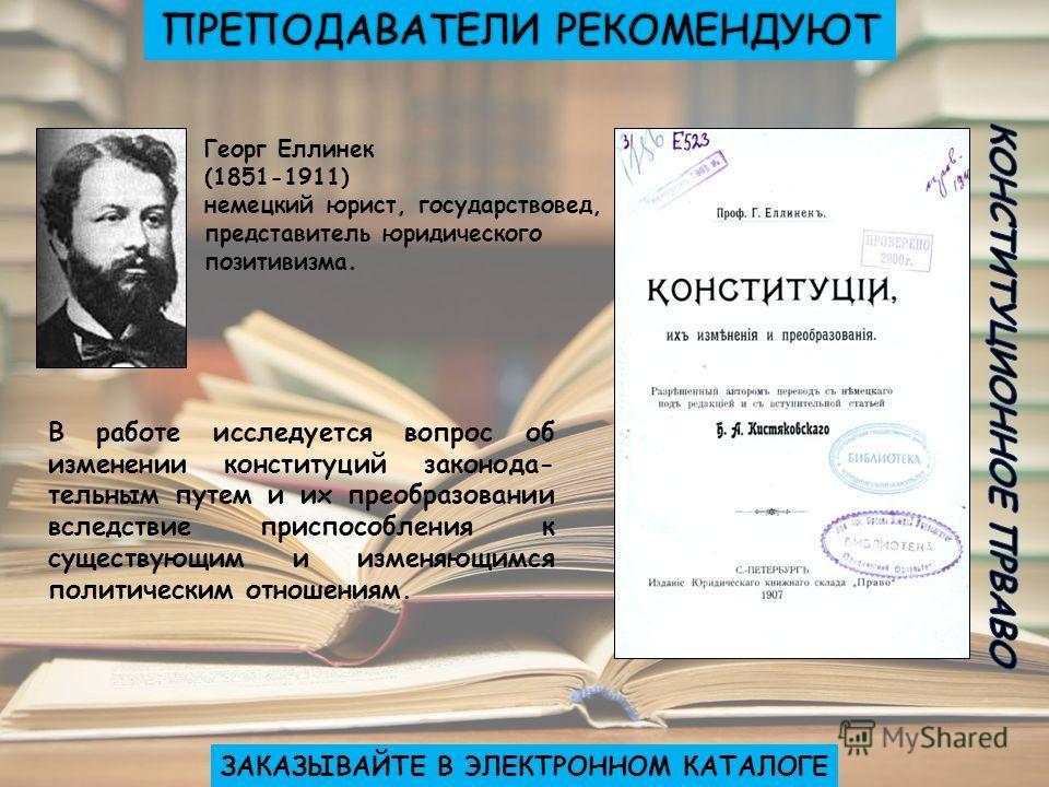 Георг Еллинек (1851-1911) немецкий юрист, государствовед, представитель юридического позитивизма. В работе исследуется вопрос об изменении конституций законода- тельным путем и их преобразовании вследствие приспособления к существующим и изменяющимся