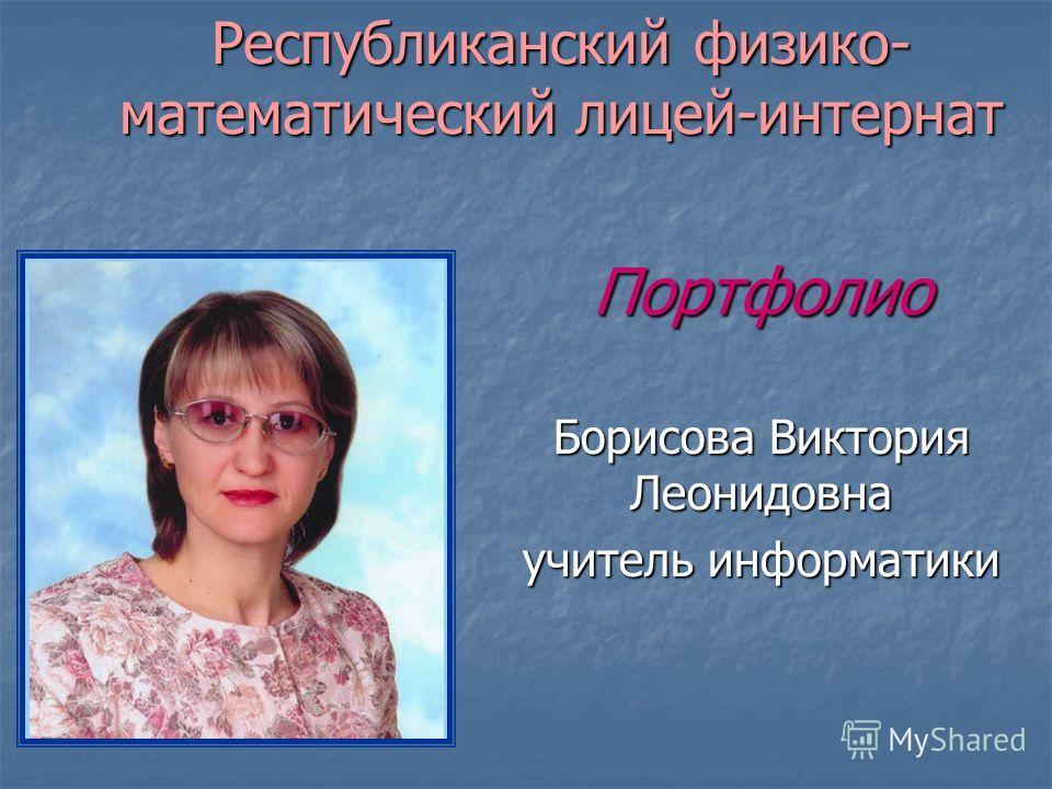 Республиканский физико- математический лицей-интернат Портфолио Борисова Виктория Леонидовна учитель информатики