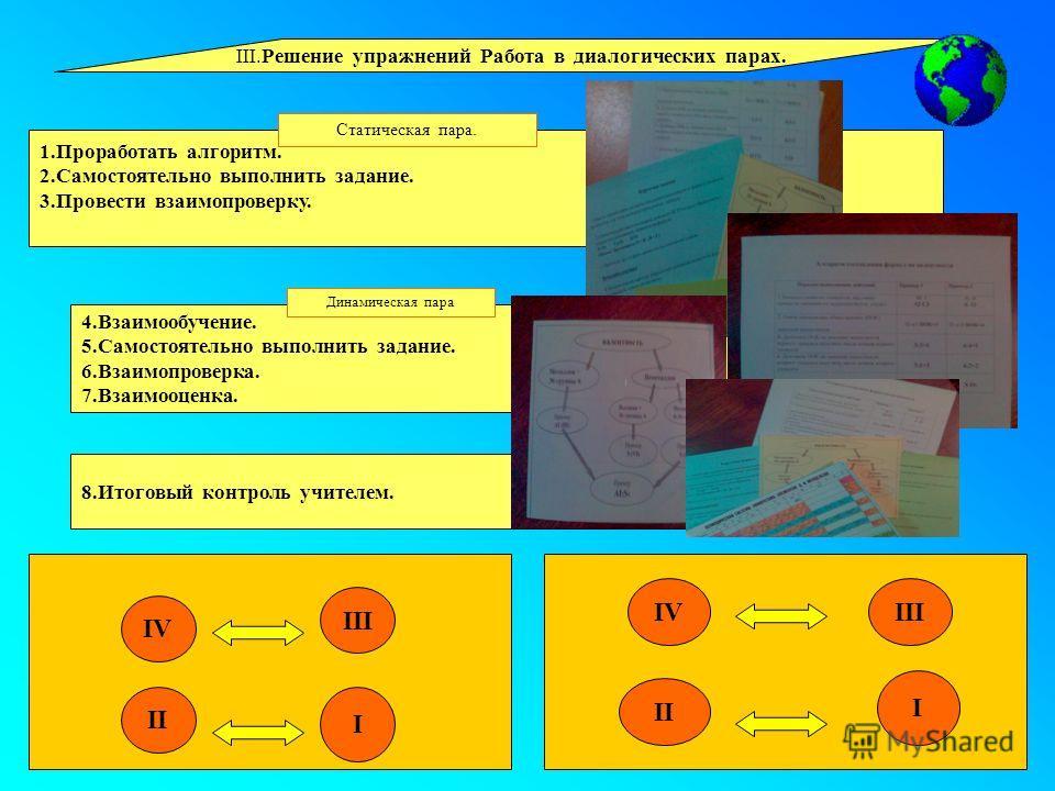 4.Взаимообучение. 5. Самостоятельно выполнить задание. 6.Взаимопроверка. 7.Взаимооценка. III.Решение упражнений Работа в диалогических парах. 1. Проработать алгоритм. 2. Самостоятельно выполнить задание. 3. Провести взаимопроверку. 8. Итоговый контро