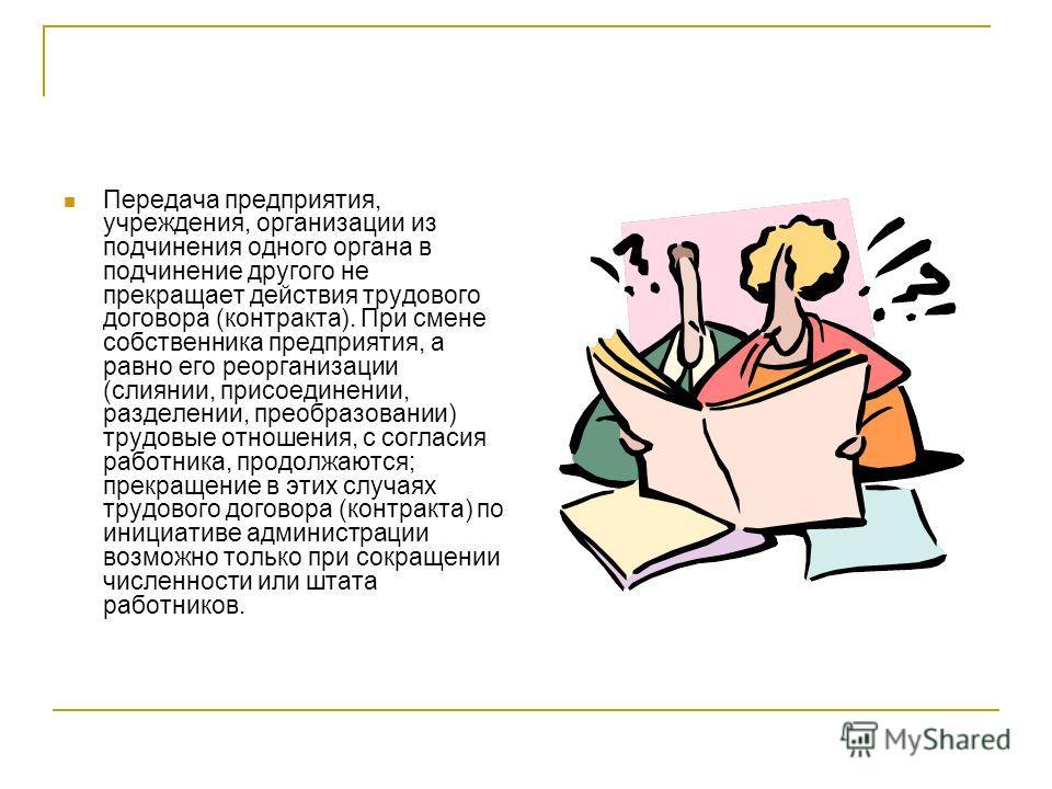 Передача предприятия, учреждения, организации из подчинения одного органа в подчинение другого не прекращает действия трудового договора (контракта). При смене собственника предприятия, а равно его реорганизации (слиянии, присоединении, разделении, п