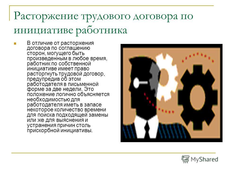 Расторжение трудового договора по инициативе работника В отличие от расторжения договора по соглашению сторон, могущего быть произведенным в любое время, работник по собственной инициативе имеет право расторгнуть трудовой договор, предупредив об этом
