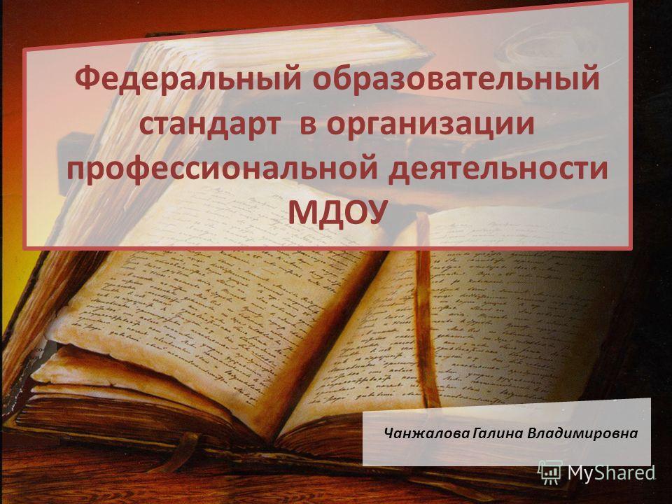 Федеральный образовательный стандарт в организации профессиональной деятельности МДОУ Чанжалова Галина Владимировна