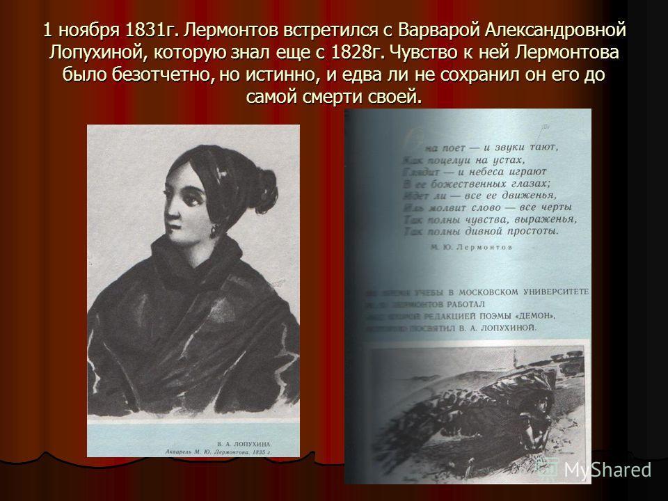 1 ноября 1831 г. Лермонтов встретился с Варварой Александровной Лопухиной, которую знал еще с 1828 г. Чувство к ней Лермонтова было безотчетно, но истинно, и едва ли не сохранил он его до самой смерти своей.